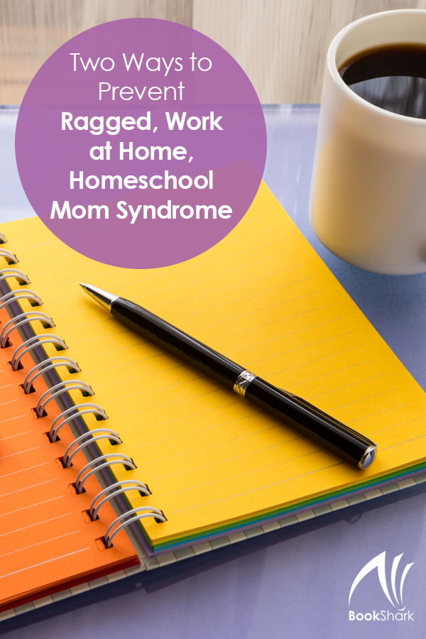 Two Ways to Prevent Ragged, Work at Home, Homeschool Mom Syndrome