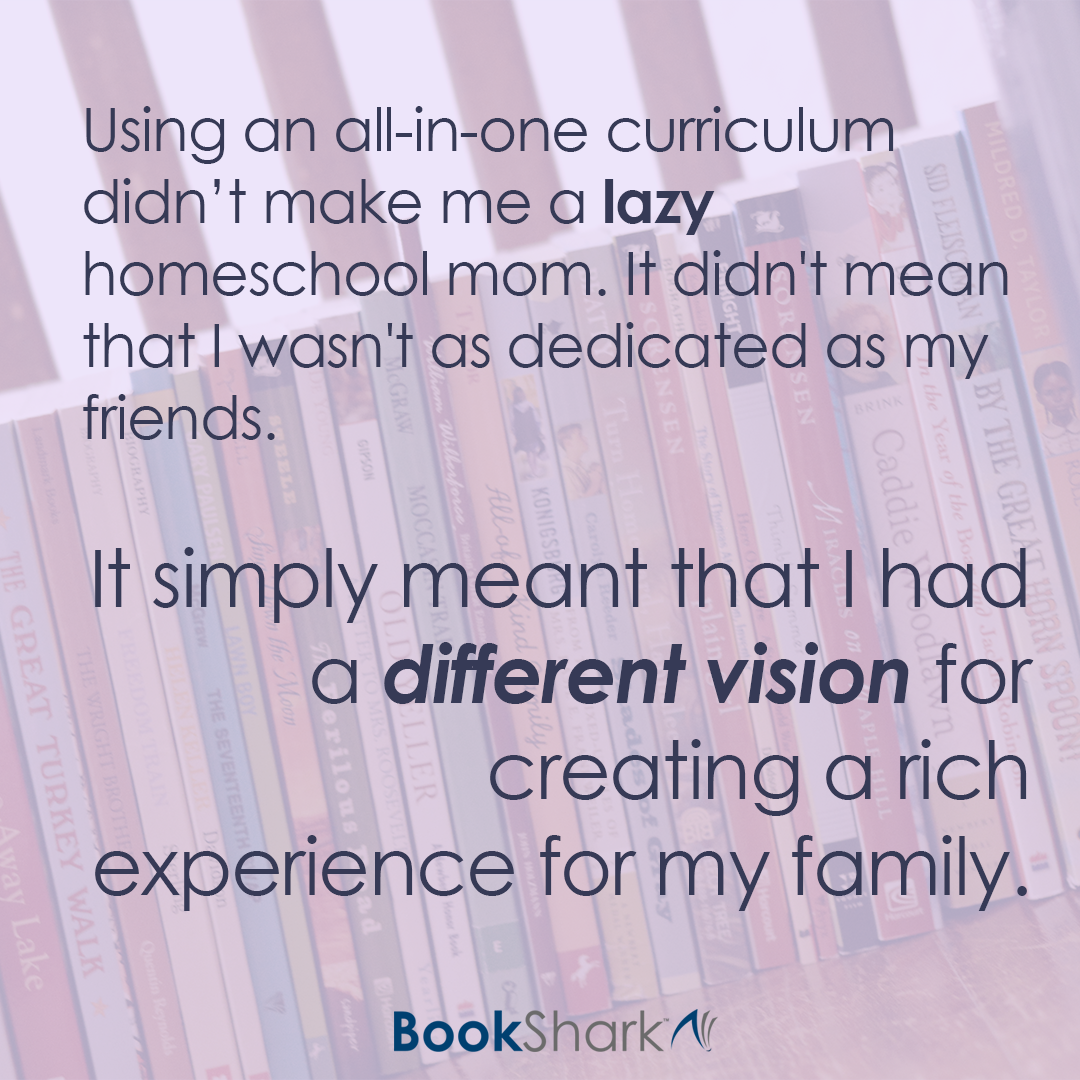 Using an all-in-one curriculum didn't make me a lazy homeschool mom. It didn't mean that I wasn't as dedicated to homeschooling as my friends. It simply meant that I had a different vision for creating a rich experience for my family.