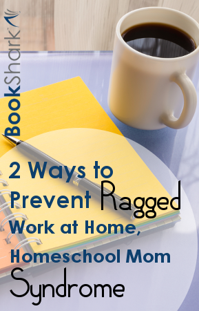 2 Ways to Prevent Ragged, Work at Home, Homeschool Mom Syndrome