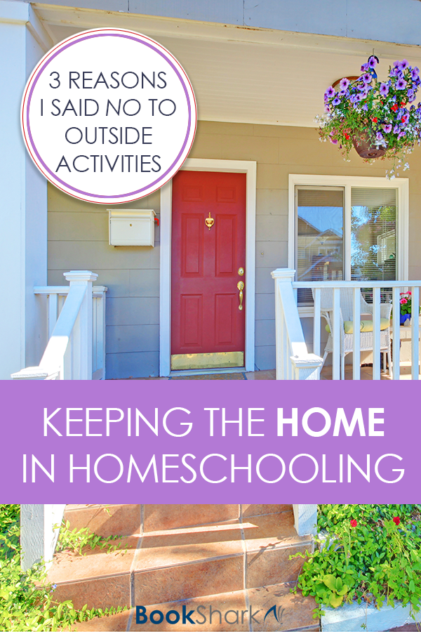 Keeping the Home in Homeschooling: 3 Reasons I Said No to Outside Activities
