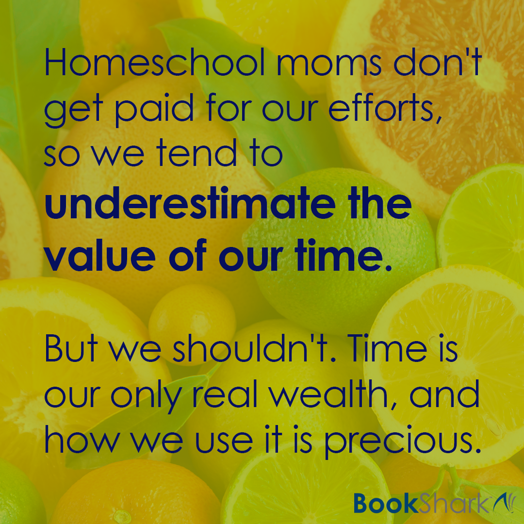 Homeschool moms don't get paid for our efforts, so we tend to underestimate the value of our time. But we shouldn't. Time is our only real wealth, and how we use it is precious.